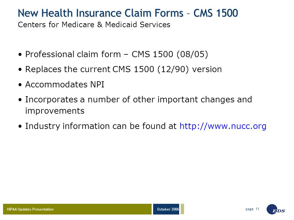 HIPAA Updates Presentation October 2006 page 11 New Health Insurance Claim Forms – CMS 1500 Professional claim form – CMS 1500 (08/05) Replaces the current CMS 1500 (12/90) version Accommodates NPI Incorporates a number of other important changes and improvements Industry information can be found at http://www.nucc.org Centers for Medicare & Medicaid Services