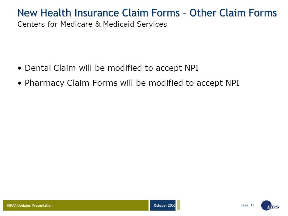 HIPAA Updates Presentation October 2006 page 12 New Health Insurance Claim Forms – Other Claim Forms Dental Claim will be modified to accept NPI Pharm