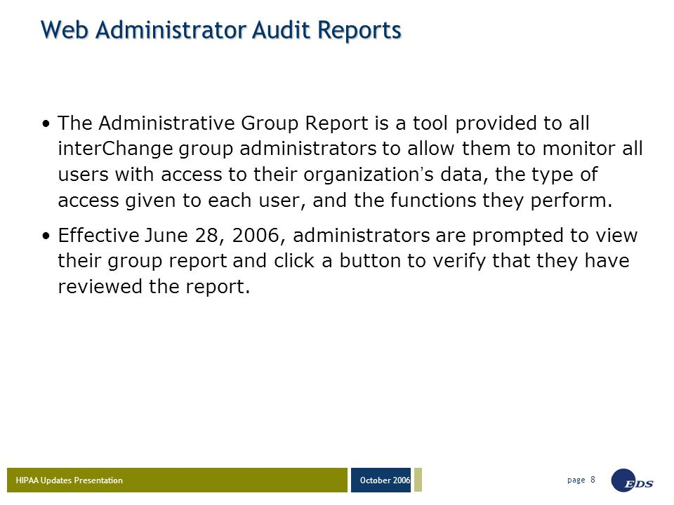 HIPAA Updates Presentation October 2006 page 8 Web Administrator Audit Reports The Administrative Group Report is a tool provided to all interChange group administrators to allow them to monitor all users with access to their organization ' s data, the type of access given to each user, and the functions they perform.