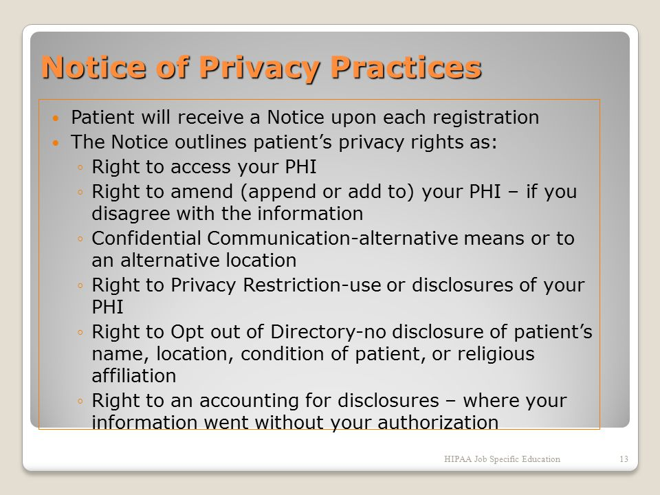 Notice of Privacy Practices Patient will receive a Notice upon each registration The Notice outlines patient's privacy rights as: ◦Right to access your PHI ◦Right to amend (append or add to) your PHI – if you disagree with the information ◦Confidential Communication-alternative means or to an alternative location ◦Right to Privacy Restriction-use or disclosures of your PHI ◦Right to Opt out of Directory-no disclosure of patient's name, location, condition of patient, or religious affiliation ◦Right to an accounting for disclosures – where your information went without your authorization HIPAA Job Specific Education13