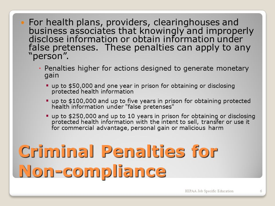 Criminal Penalties for Non-compliance For health plans, providers, clearinghouses and business associates that knowingly and improperly disclose information or obtain information under false pretenses.