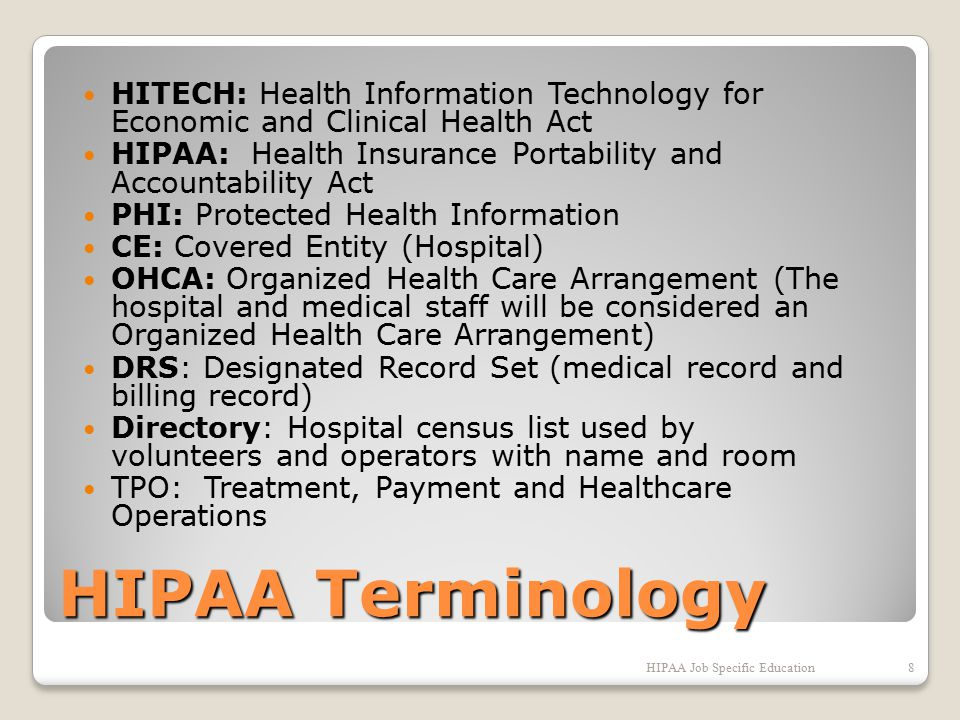 HIPAA Terminology HITECH: Health Information Technology for Economic and Clinical Health Act HIPAA: Health Insurance Portability and Accountability Act PHI: Protected Health Information CE: Covered Entity (Hospital) OHCA: Organized Health Care Arrangement (The hospital and medical staff will be considered an Organized Health Care Arrangement) DRS: Designated Record Set (medical record and billing record) Directory: Hospital census list used by volunteers and operators with name and room TPO: Treatment, Payment and Healthcare Operations HIPAA Job Specific Education8