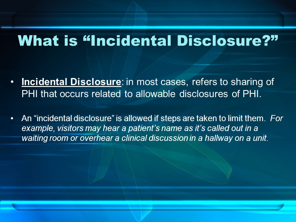 What is Incidental Disclosure Incidental Disclosure: in most cases, refers to sharing of PHI that occurs related to allowable disclosures of PHI.