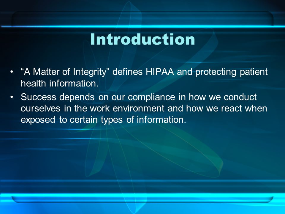Introduction A Matter of Integrity defines HIPAA and protecting patient health information.