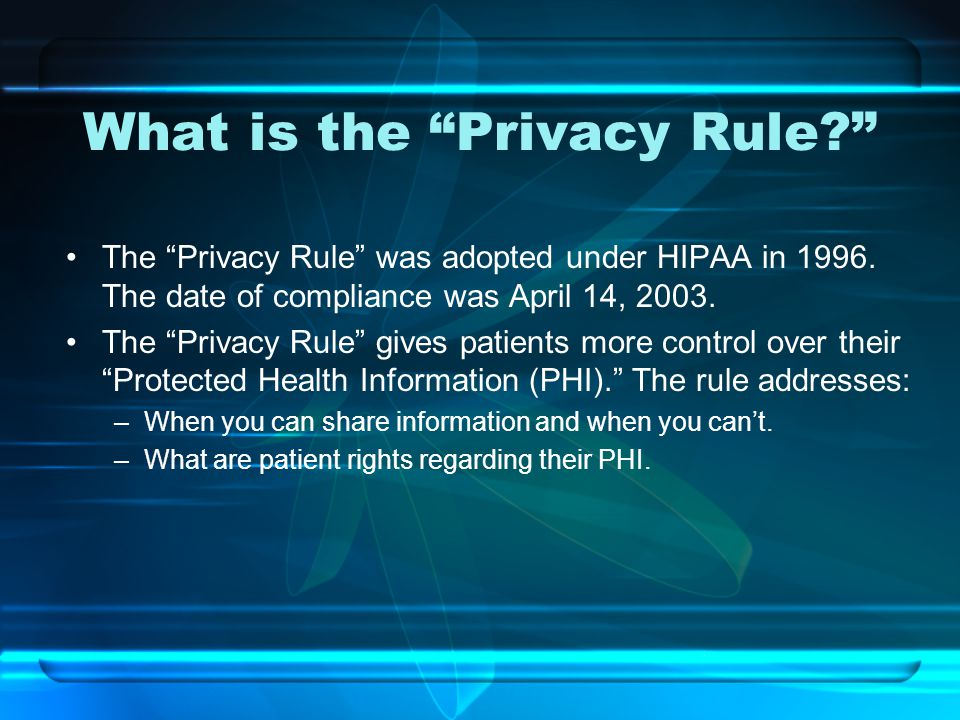 "What is the ""Privacy Rule?"" The ""Privacy Rule"" was adopted under HIPAA in 1996. The date of compliance was April 14, 2003. The ""Privacy Rule"" gives pa"