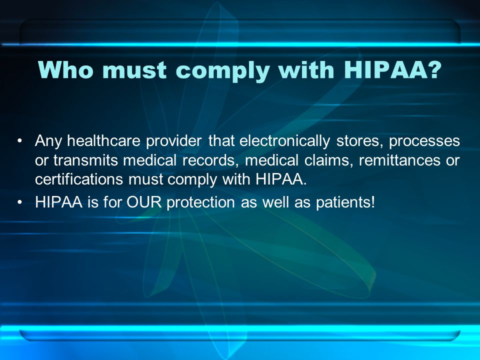 Who must comply with HIPAA? Any healthcare provider that electronically stores, processes or transmits medical records, medical claims, remittances or