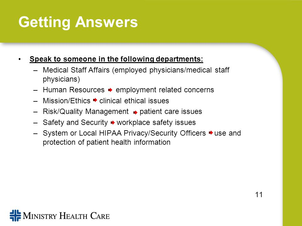 Getting Answers Speak to someone in the following departments: –Medical Staff Affairs (employed physicians/medical staff physicians) –Human Resources employment related concerns –Mission/Ethics clinical ethical issues –Risk/Quality Management patient care issues –Safety and Security workplace safety issues –System or Local HIPAA Privacy/Security Officers use and protection of patient health information 11