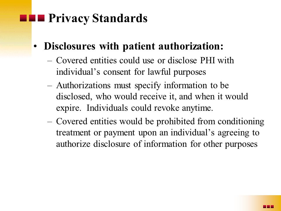 Privacy Standards Disclosures with patient authorization: –Covered entities could use or disclose PHI with individual's consent for lawful purposes –A