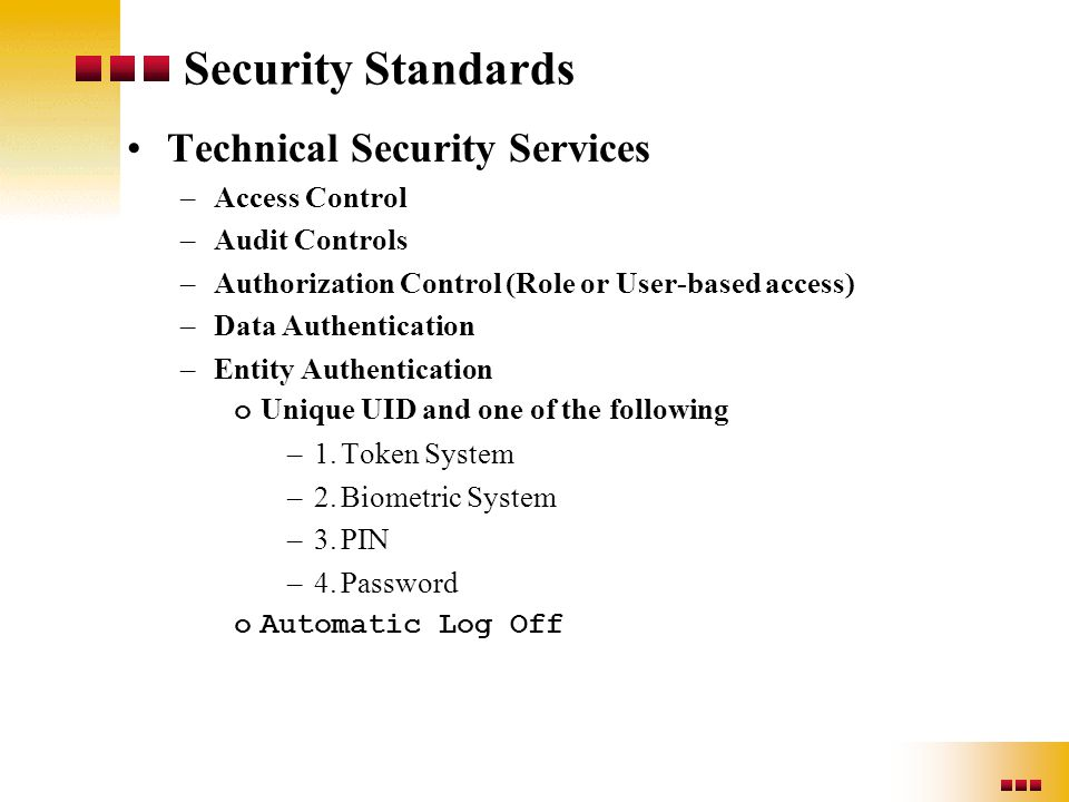 Security Standards Technical Security Services –Access Control –Audit Controls –Authorization Control (Role or User-based access) –Data Authentication