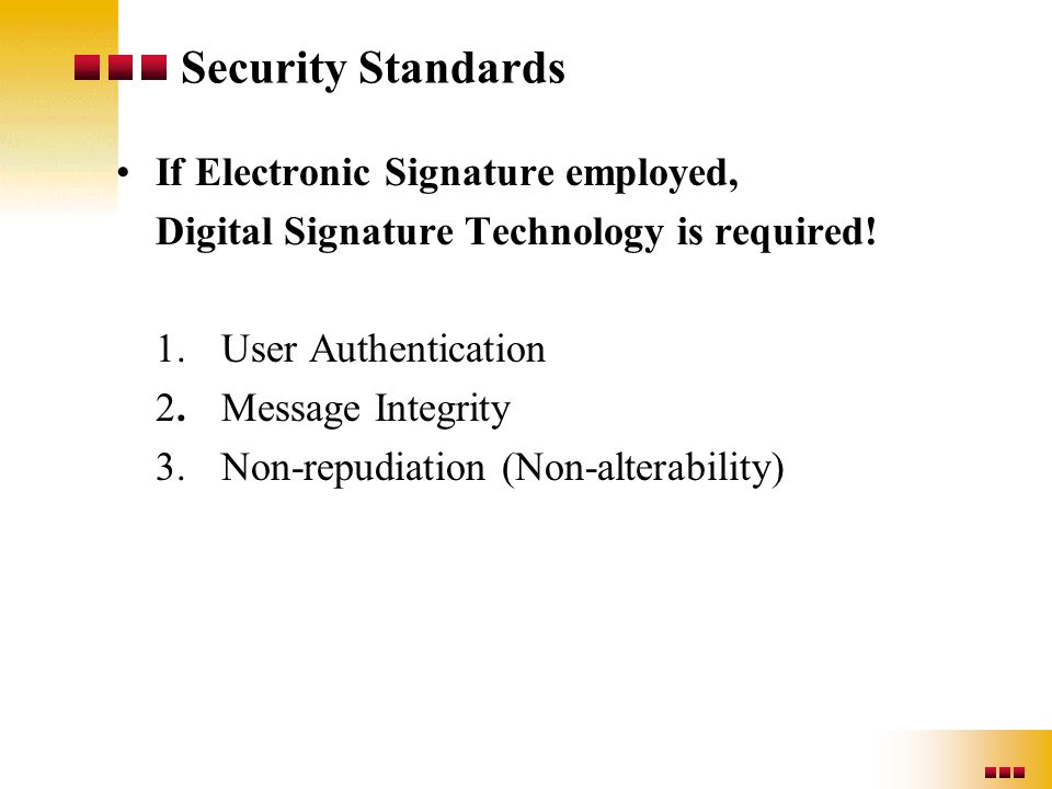 Security Standards If Electronic Signature employed, Digital Signature Technology is required! 1.User Authentication 2.Message Integrity 3.Non-repudia
