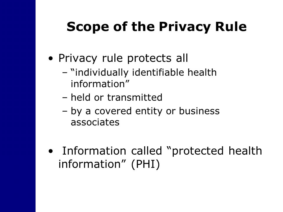 "Scope of the Privacy Rule Privacy rule protects all –""individually identifiable health information"" –held or transmitted –by a covered entity or busin"