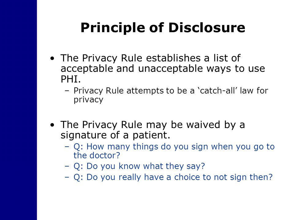Principle of Disclosure The Privacy Rule establishes a list of acceptable and unacceptable ways to use PHI. –Privacy Rule attempts to be a 'catch-all'