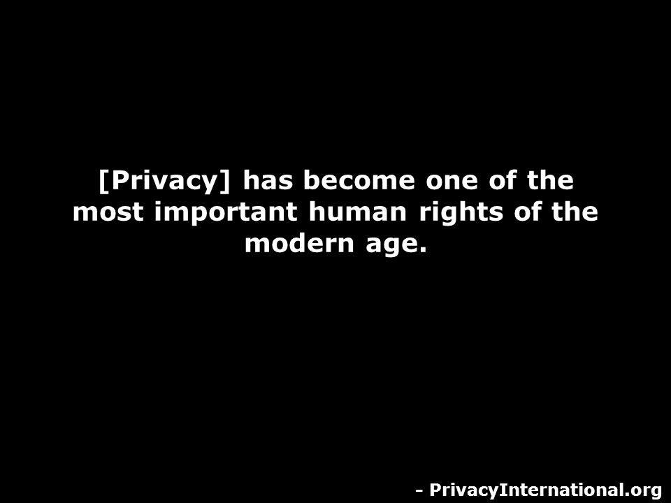 [Privacy] has become one of the most important human rights of the modern age. - PrivacyInternational.org
