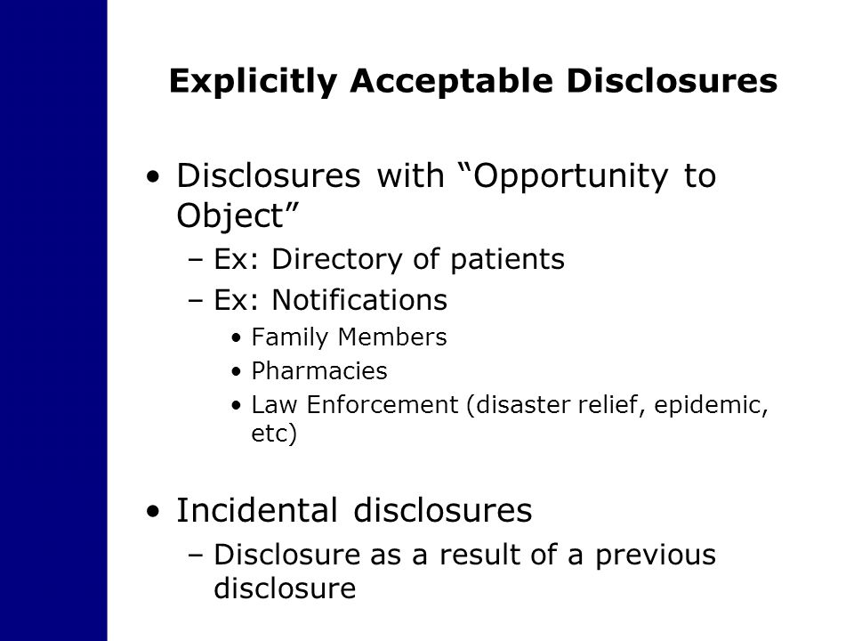 "Explicitly Acceptable Disclosures Disclosures with ""Opportunity to Object"" –Ex: Directory of patients –Ex: Notifications Family Members Pharmacies Law"