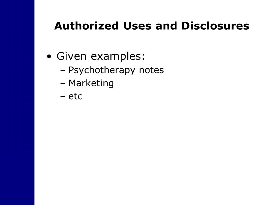 Authorized Uses and Disclosures Given examples: –Psychotherapy notes –Marketing –etc