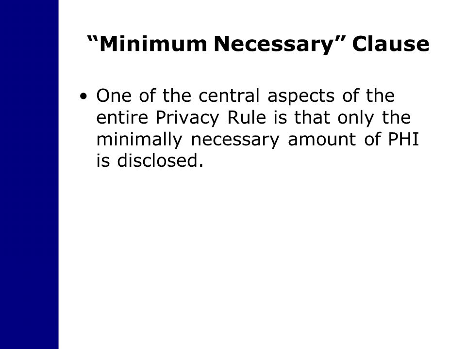 """Minimum Necessary"" Clause One of the central aspects of the entire Privacy Rule is that only the minimally necessary amount of PHI is disclosed."