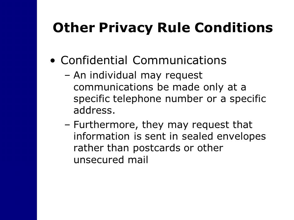 Other Privacy Rule Conditions Confidential Communications –An individual may request communications be made only at a specific telephone number or a s