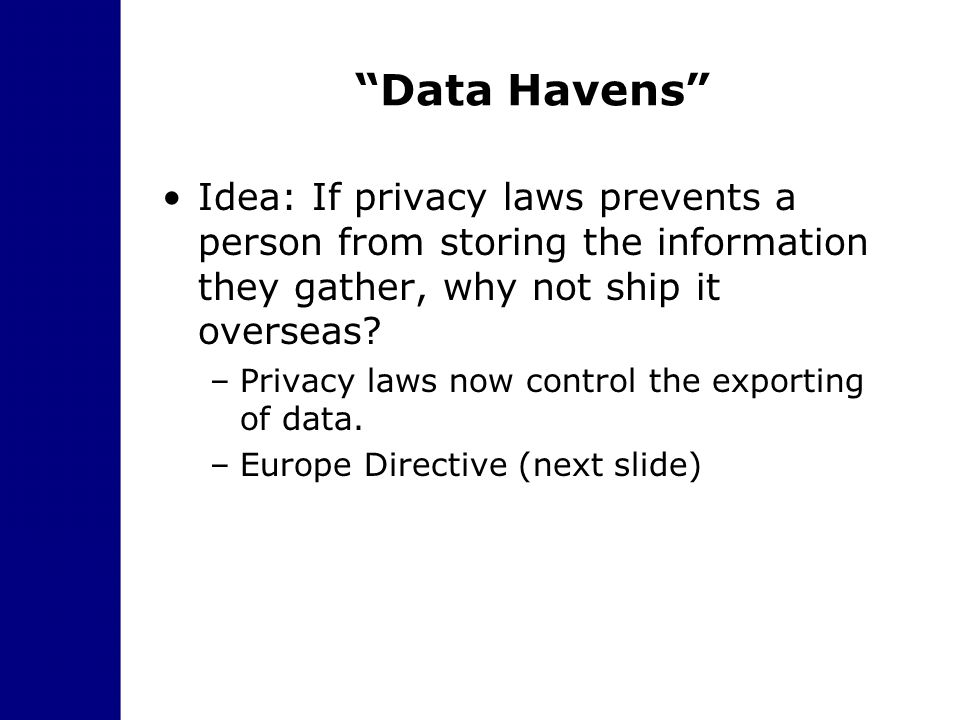 """Data Havens"" Idea: If privacy laws prevents a person from storing the information they gather, why not ship it overseas? –Privacy laws now control th"