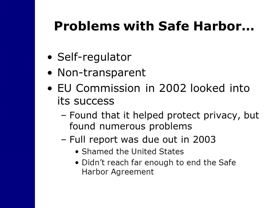 Problems with Safe Harbor… Self-regulator Non-transparent EU Commission in 2002 looked into its success –Found that it helped protect privacy, but fou