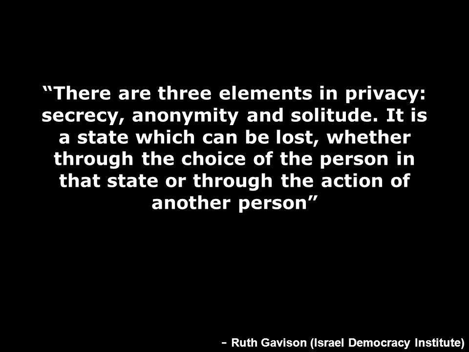 """There are three elements in privacy: secrecy, anonymity and solitude. It is a state which can be lost, whether through the choice of the person in th"