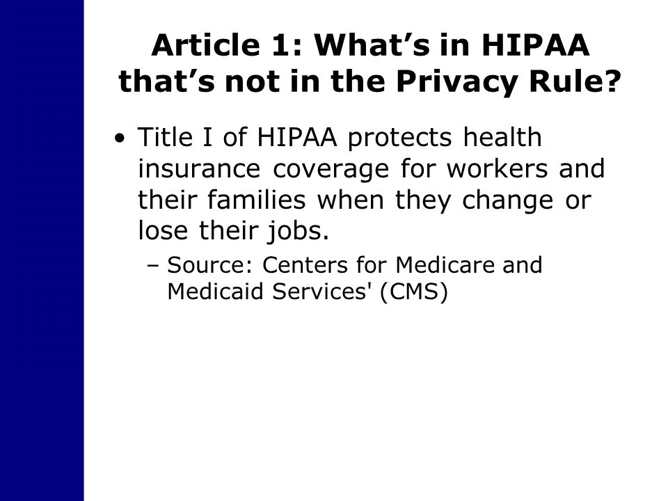 Article 1: What's in HIPAA that's not in the Privacy Rule? Title I of HIPAA protects health insurance coverage for workers and their families when the