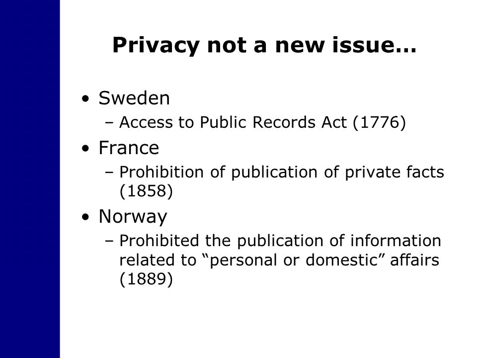 Privacy not a new issue… Sweden –Access to Public Records Act (1776) France –Prohibition of publication of private facts (1858) Norway –Prohibited the