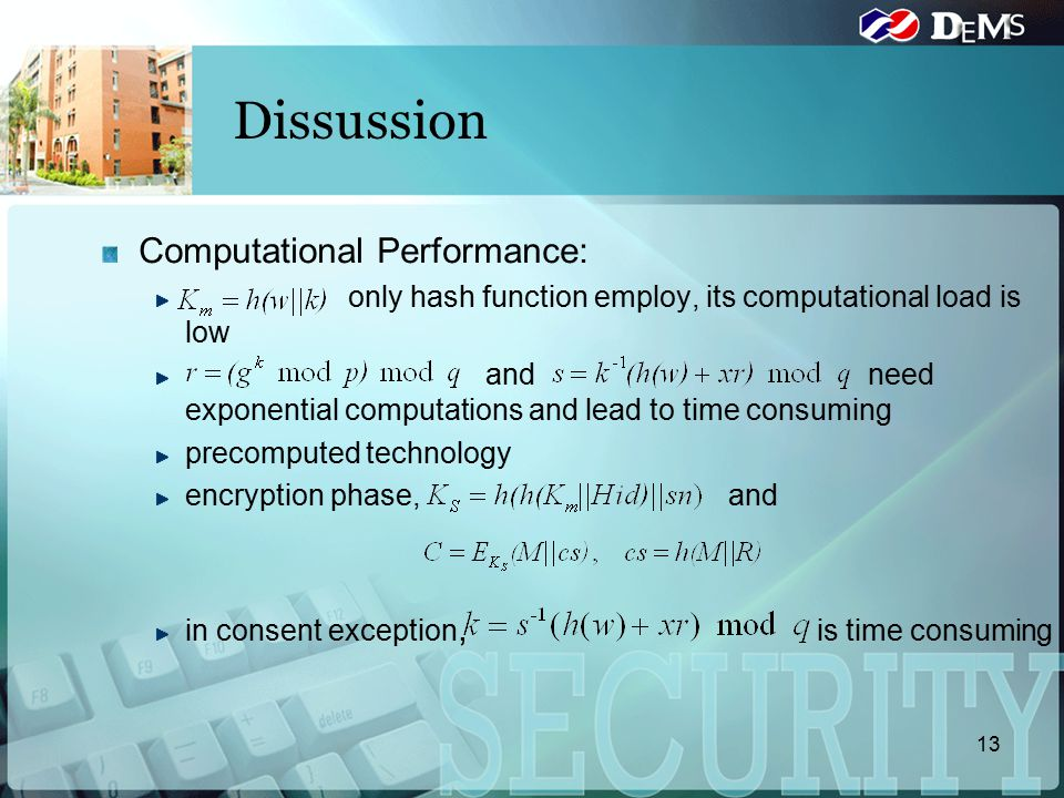 13 Dissussion Computational Performance: only hash function employ, its computational load is low and need exponential computations and lead to time consuming precomputed technology encryption phase, and in consent exception, is time consuming