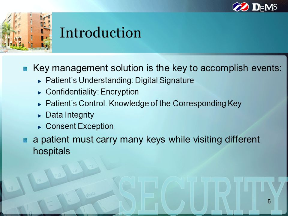 Introduction Key management solution is the key to accomplish events: Patient's Understanding: Digital Signature Confidentiality: Encryption Patient's Control: Knowledge of the Corresponding Key Data Integrity Consent Exception a patient must carry many keys while visiting different hospitals 5