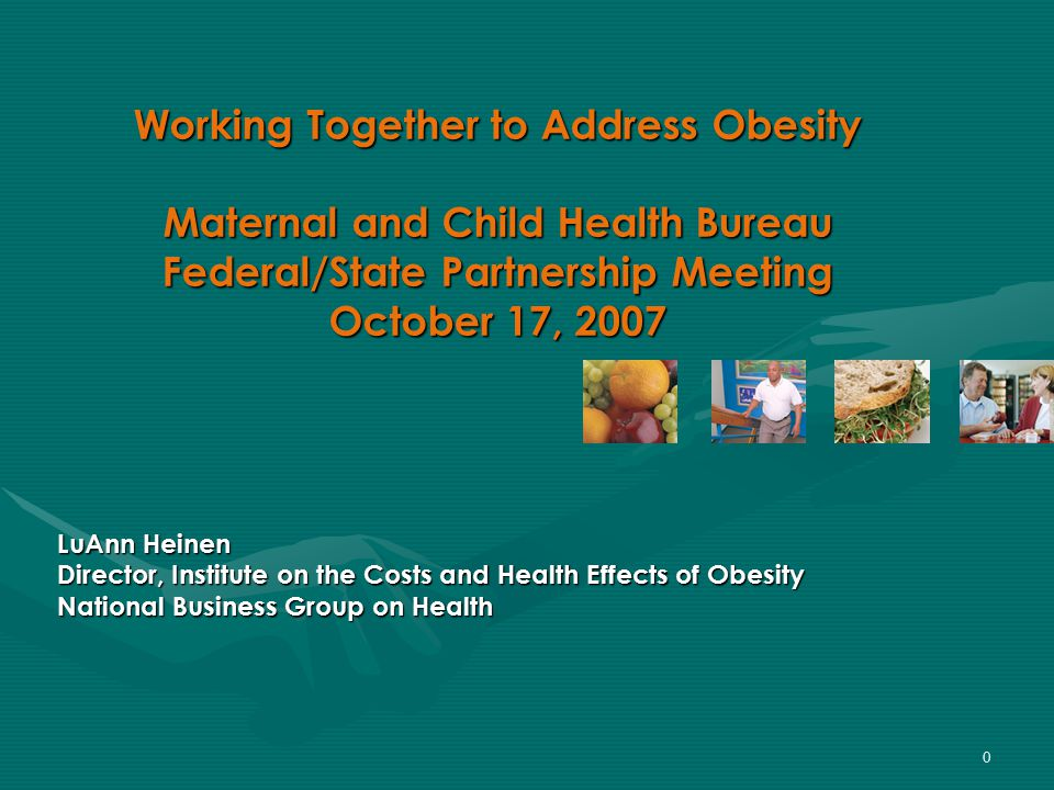 0 Working Together to Address Obesity Maternal and Child Health Bureau Federal/State Partnership Meeting October 17, 2007 LuAnn Heinen Director, Institute on the Costs and Health Effects of Obesity National Business Group on Health