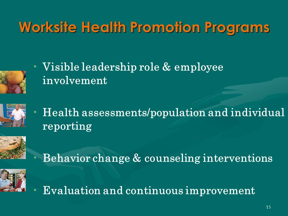 15 Worksite Health Promotion Programs Visible leadership role & employee involvement Health assessments/population and individual reporting Behavior change & counseling interventions Evaluation and continuous improvement