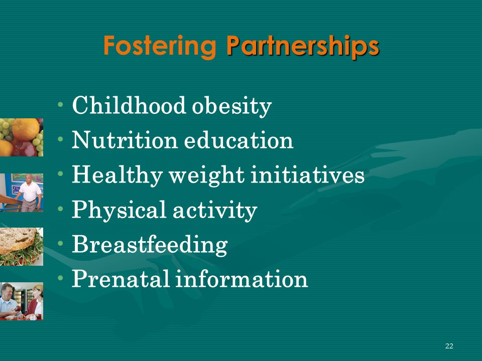 22 Partnerships Fostering Partnerships Childhood obesity Nutrition education Healthy weight initiatives Physical activity Breastfeeding Prenatal information