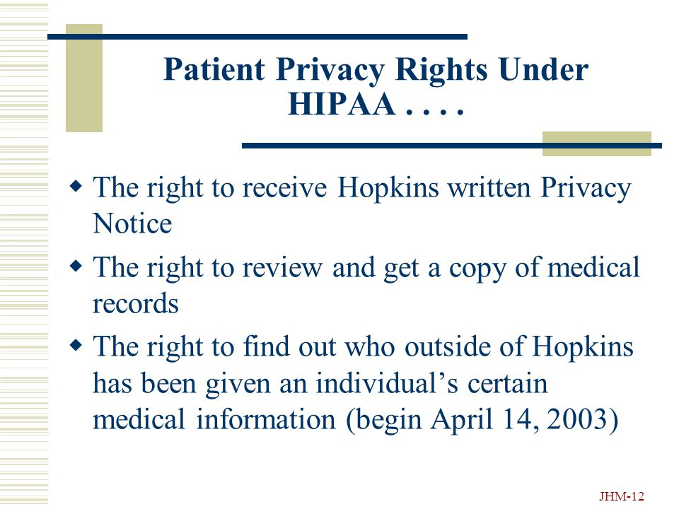 JHM-11 Key Privacy Requirements  Permission: You must have permission to use PHI  Confidentiality: You may reveal PHI only to those who have a legitimate need to know about it  Minimum Necessary: Except for treatment, you must use only the minimum amount of PHI