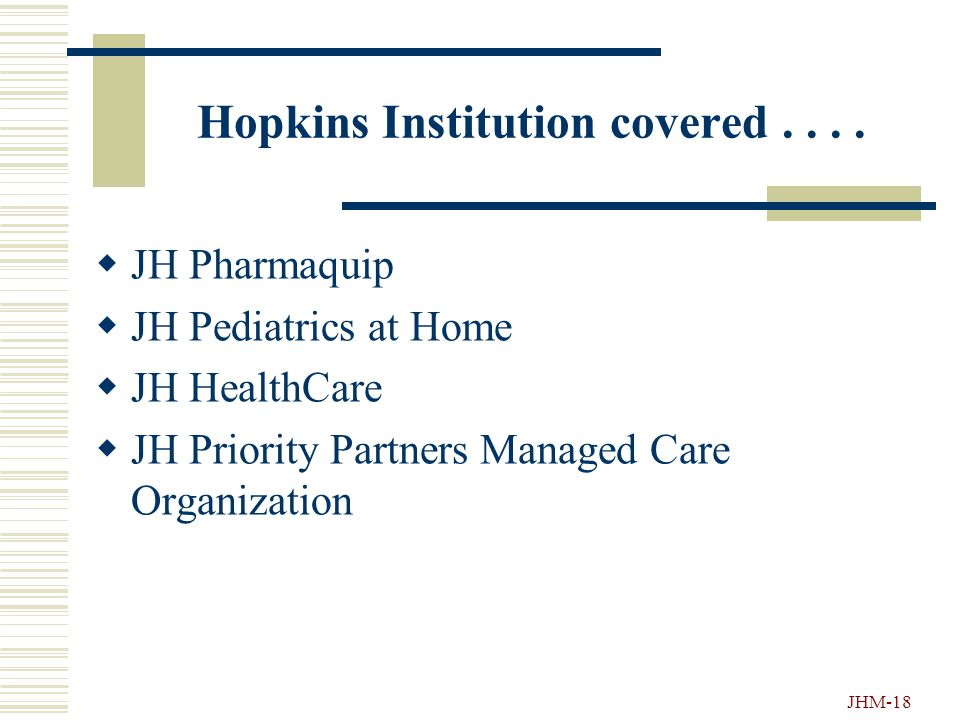 JHM-17 Hopkins Institutions Covered Under HIPAA....  JH Hospital & JH Health System  JH Bayview Medical Center  JH Howard County Hospital  JH Comm