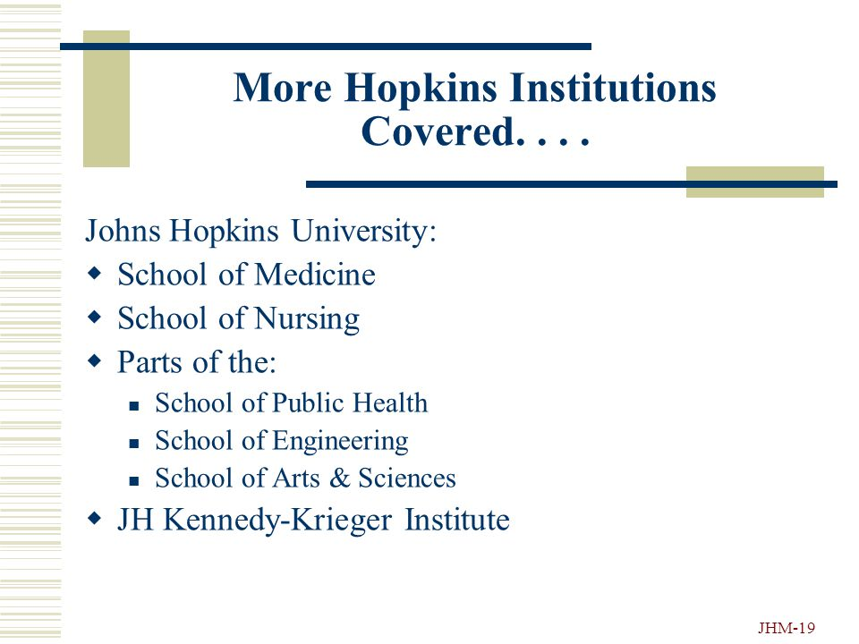 JHM-18 Hopkins Institution covered....  JH Pharmaquip  JH Pediatrics at Home  JH HealthCare  JH Priority Partners Managed Care Organization