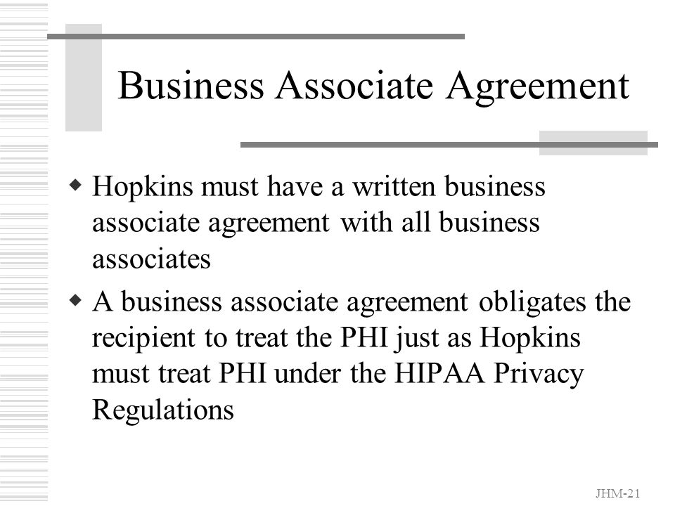 JHM-20 HIPAA Covers our Business Partners, Also  Business Associates Companies who do any work for Hopkins and receive patient information Consultants Vendors Temp agencies Accreditation/Regulatory Organizations