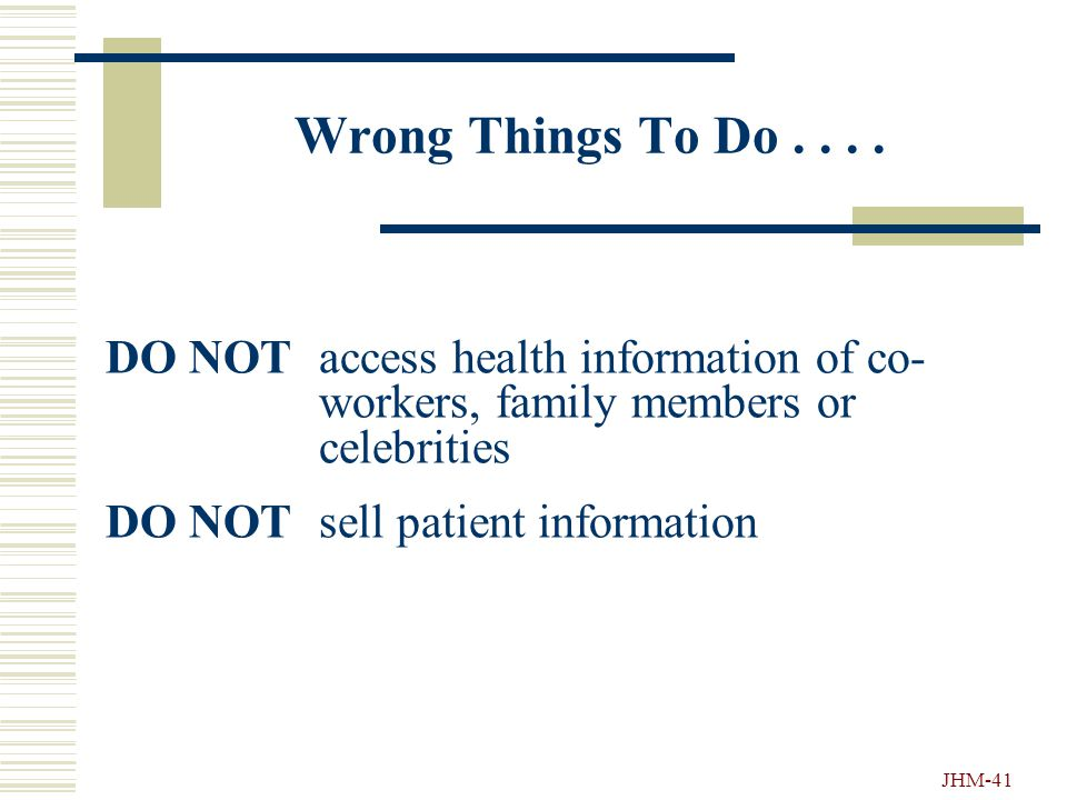 """JHM-40 More Things """"Not-To-Do"""".... DO NOT leave patient information unattended in public areas (e.g. when delivering patient records) DO NOT share pat"""