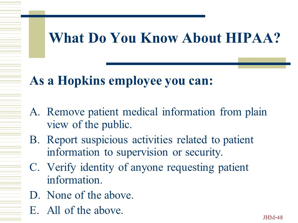 JHM-47 What Do You Know About HIPAA? HIPAA is: A.A State law covering patient privacy. B.A Federal law covering how medical information can and cannot