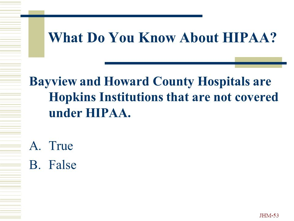 JHM-52 What Do You Know About HIPAA? What are some examples of Health Information? A.Patient's name. B.Doctor's name or office where a patient was see