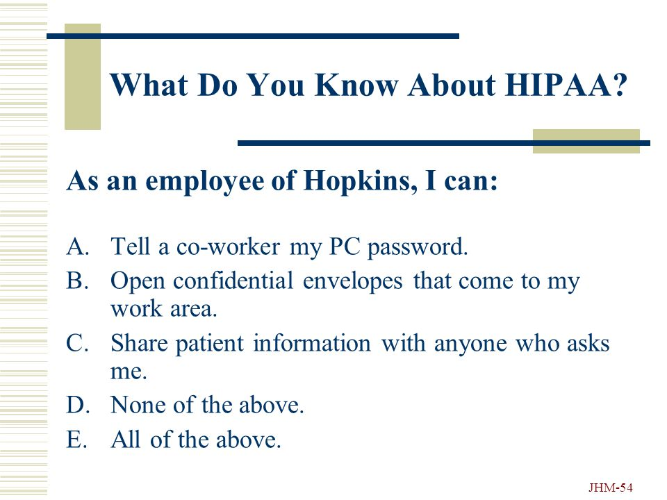 JHM-53 What Do You Know About HIPAA? Bayview and Howard County Hospitals are Hopkins Institutions that are not covered under HIPAA. A.True B.False
