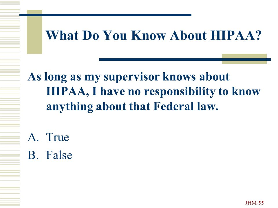 JHM-54 What Do You Know About HIPAA? As an employee of Hopkins, I can: A.Tell a co-worker my PC password. B.Open confidential envelopes that come to m