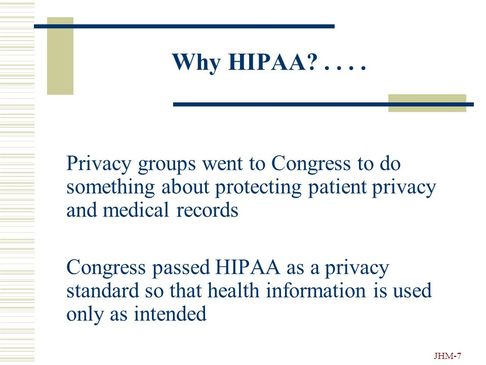 JHM-6 Why Was HIPAA Passed?.... Some people misused identifiable health information:  A person stole computer disks with lists of HIV positive patien