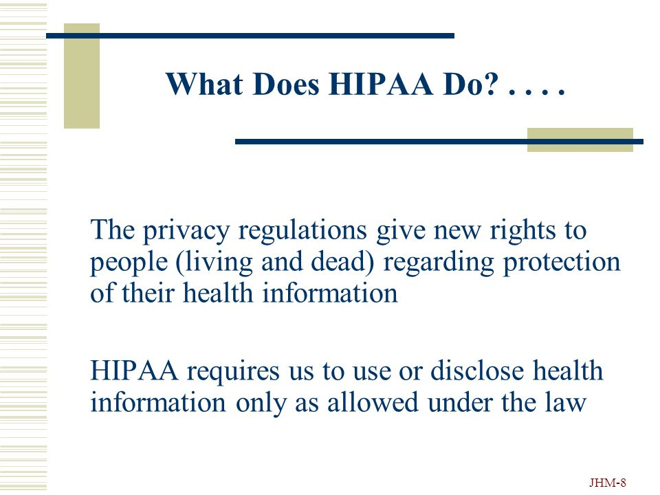 JHM-7 Why HIPAA?.... Privacy groups went to Congress to do something about protecting patient privacy and medical records Congress passed HIPAA as a p