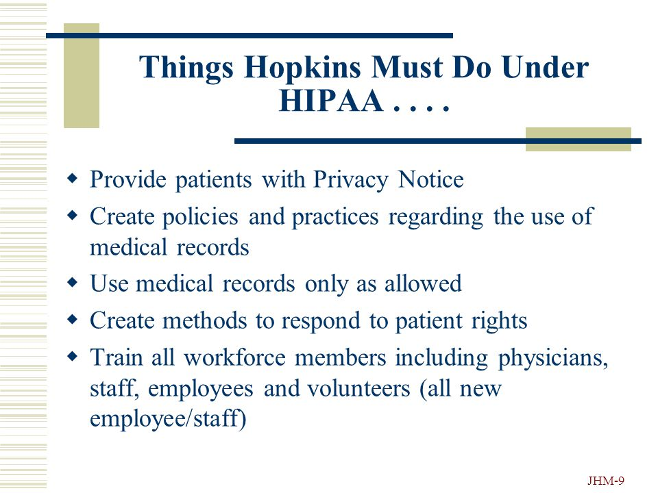 JHM-8 What Does HIPAA Do?.... The privacy regulations give new rights to people (living and dead) regarding protection of their health information HIP