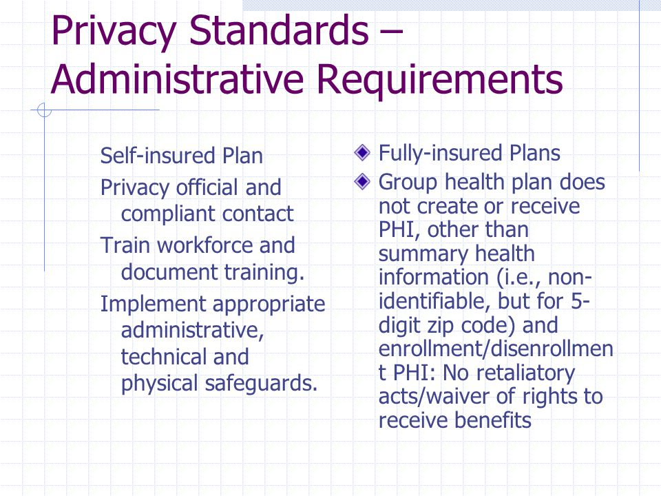 Privacy Standards – Administrative Requirements Self-insured Plan Privacy official and compliant contact Train workforce and document training. Implem