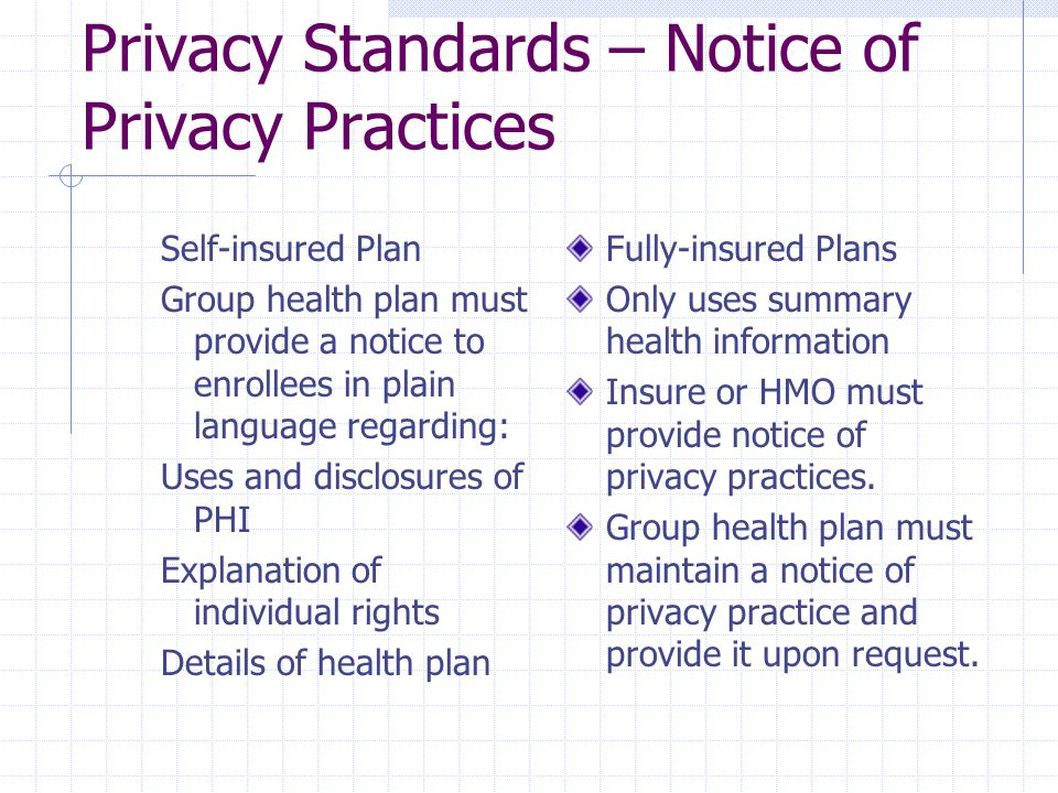 Privacy Standards – Notice of Privacy Practices Self-insured Plan Group health plan must provide a notice to enrollees in plain language regarding: Uses and disclosures of PHI Explanation of individual rights Details of health plan Fully-insured Plans Only uses summary health information Insure or HMO must provide notice of privacy practices.