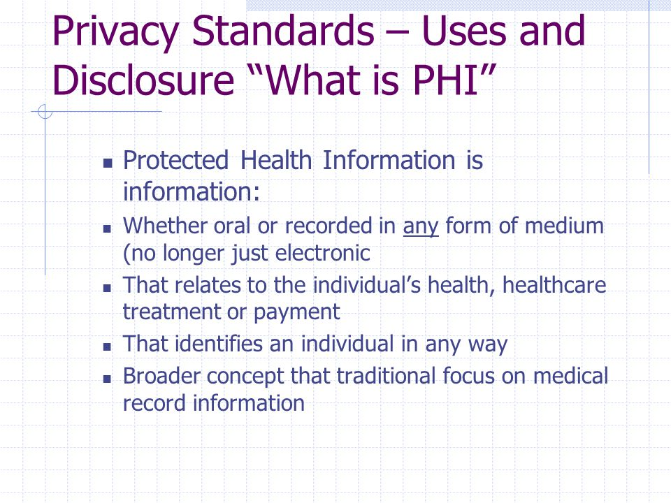"""Privacy Standards – Uses and Disclosure """"What is PHI"""" Protected Health Information is information: Whether oral or recorded in any form of medium (no"""