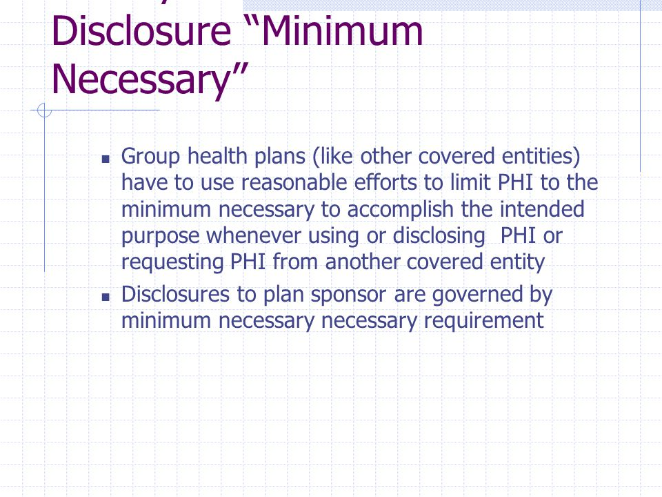 Privacy Standards – Uses and Disclosure Minimum Necessary Group health plans (like other covered entities) have to use reasonable efforts to limit PHI to the minimum necessary to accomplish the intended purpose whenever using or disclosing PHI or requesting PHI from another covered entity Disclosures to plan sponsor are governed by minimum necessary necessary requirement