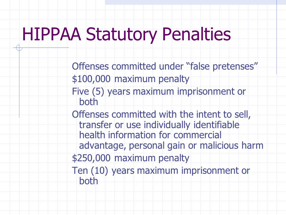 HIPPAA Statutory Penalties Offenses committed under false pretenses $100,000 maximum penalty Five (5) years maximum imprisonment or both Offenses committed with the intent to sell, transfer or use individually identifiable health information for commercial advantage, personal gain or malicious harm $250,000 maximum penalty Ten (10) years maximum imprisonment or both