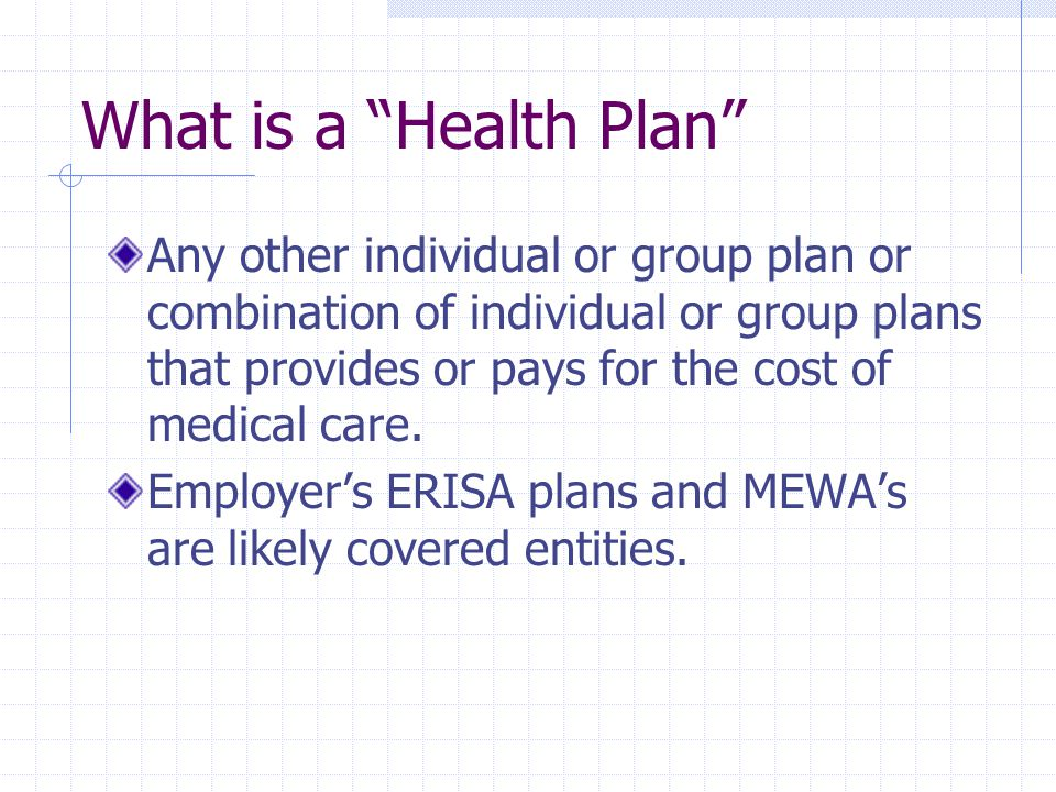 What is a Health Plan Any other individual or group plan or combination of individual or group plans that provides or pays for the cost of medical care.