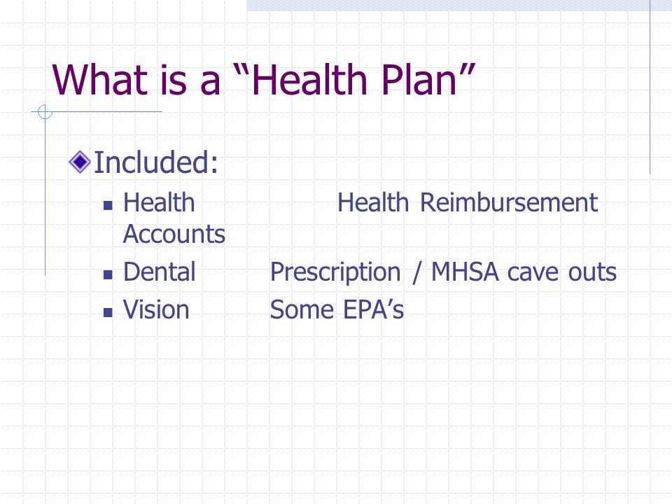 "What is a ""Health Plan"" Included: Health Health Reimbursement Accounts DentalPrescription / MHSA cave outs VisionSome EPA's"